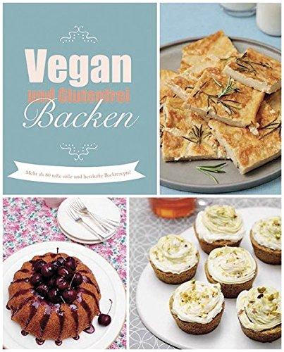 Vegan und glutenfrei backen: Mehr als 80 tolle süße und herzhafte Rezepte