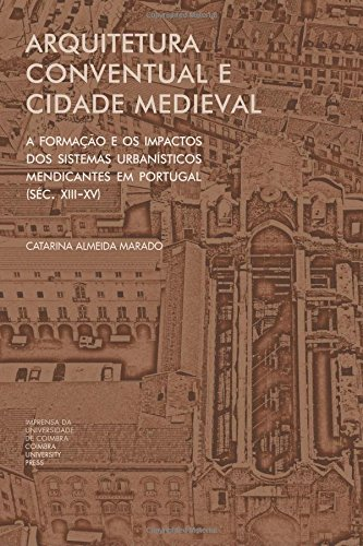 Arquitetura conventual e cidade medieval: A formação e os impactos dos sistemas urbanísticos mendicantes em Portugal (séc. XIII-XV)