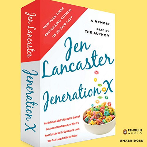 Jeneration X: One Reluctant Adult's Attempt to Unarrest Her Arrested Development; Or, Why It'sNever Too Late for Her Dumb Ass to Learn Why Froot Loops Are Not for Dinner