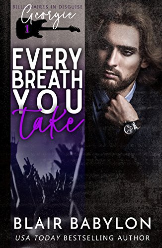 Every Breath You Take: A Rock Stars and Billionaires Romance (Billionaires in Disguise: Georgie and Xan Book 1)