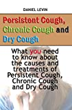 Persistent Cough, Chronic Cough and Dry Cough: What you need to know about the causes and treatments of Persistent Cough, Chronic Cough and Dry Cough (English Edition)