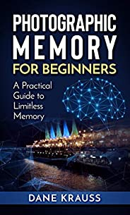Photographic Memory for Beginners: A Practical Guide to Limitless Memory (Mind Improvement for Beginners Book