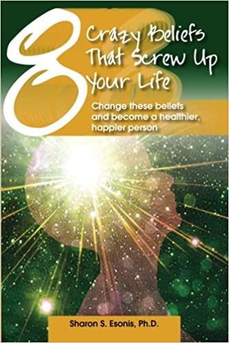 8 Crazy Beliefs That Screw Up Your Life: Change These Beliefs and Become a Healthier, Happier Person: Volume 1