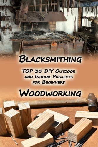Woodworking And Blacksmithing: TOP 35 DIY Outdoor and Indoor Projects for Beginners: (Home Woodworking, Blacksmithing Guide, DIY Projects) (Woodworking projects, Blacksmithing Projects)