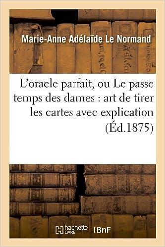 L'Oracle Parfait, Ou Le Passe Temps Des Dames: Art de Tirer Les Cartes Avec Explication (Philosophie)