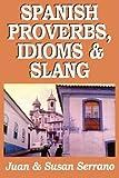 Spanish Proverbs, Idioms and Slang, Juan Serrano and Susan Serrano, 0781806755