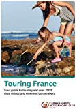 The Caravan and Motorhome Club s Touring France 2018: Your guide to touring in France and over 2000 campsites visited and reviewed by Caravan and Motorhome Club members.