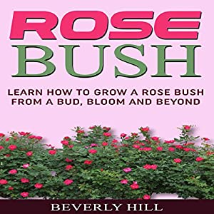 Rose Bush: Learn How to Grow a Rose Bush from a Bud, Bloom or Beyond Audiobook