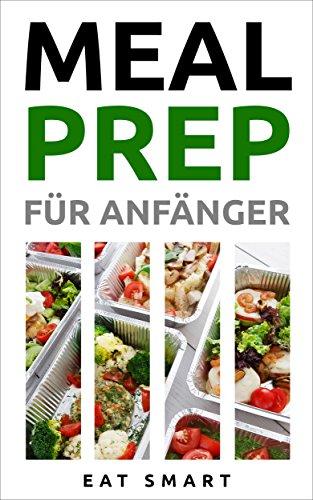 MEAL PREP: FÜR ANFÄNGER: 44 Rezepte um mit leckeren, gesunden & vorgekochten Mahlzeiten Zeit zu sparen (German Edition) by EAT SMART
