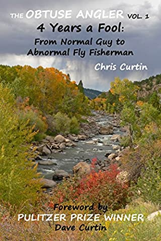 The Obtuse Angler - Volume 1: 4 Years a Fool: From Normal Guy to Abnormal Fly Fisherman (Fly Fishing Memoir Kindle)