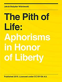 The Pith of Life: Aphorisms in Honor of Liberty by [Wisniewski, Jakub Bozydar]