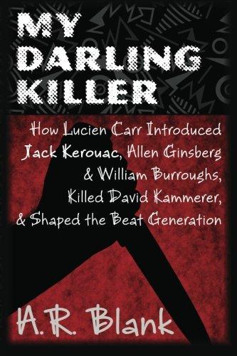 My Darling Killer: How Lucien Carr Introduced Jack Kerouac, Allen Ginsberg & William Burroughs, Killed David Kammerer, and Shaped the Beat Generation pdf epub