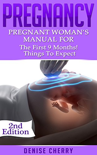 Pregnancy: Pregnant Woman's Manual For The First 9 months! Things To Expect