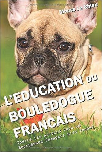 Amazon Fr L Education Du Bouledogue Francais Toutes Les Astuces Pour Un Bouledogue Francais Bien Eduque Le Chien Mouss Livres