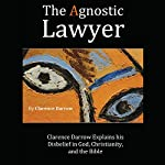 The Agnostic Lawyer: Clarence Darrow Explains His Disbelief in God, Christianity, and the Bible | Clarence Darrow