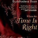When the Time Is Right | Buddhadeva Bose,Arunava Sinha (translator)