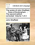 The Works of John Sheffield, Duke of Buckingham the Second Edition Corrected, John Sheffield, 1170366074
