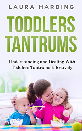 Toddlers Tantrums: Understanding and Dealing With Toddlers Tantrums Effectively (Toddlers Tantrums, Parenting, Motherhood, Dealing with Tantrums, Discipline, ... Childrens Behaviour, Potty Training,)