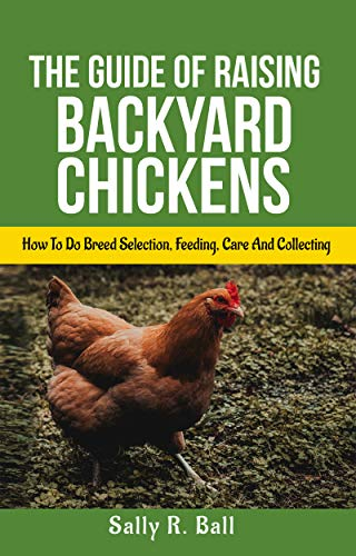 The Guide Of Raising Backyard Chickens: How To Do Breed Selection, Feeding, Care And Collecting Eggs For Beginners by [Ball, Sally R.]
