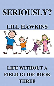 Seriously? (Life Without a Field Guide Book 3) by [Hawkins, Lill]