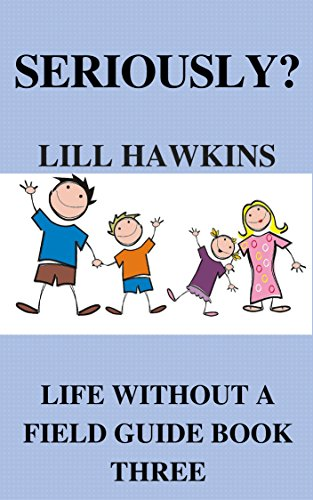 Book: Seriously? (Life Without a Field Guide Book 3) by Lill Hawkins