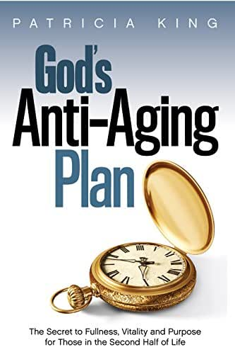 God's Anti-Aging Plan: The Secret to Fullness, Vitality, and Purpose  for Those in the Second Half of Life