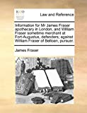 Information for Mr James Fraser Apothecary in London, and William Fraser Sometime Merchant at Fort-Augustus, Defenders; Against William Fraser of Bell, James Fraser, 1170823866