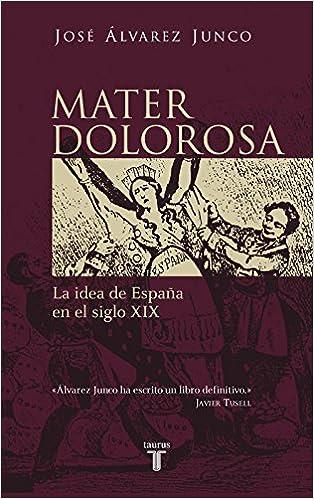 Mater dolorosa: La idea de España en el siglo XIX Historia: Amazon.es: José Álvarez Junco: Libros