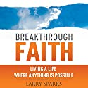 Breakthrough Faith: Living a Life Where Anything is Possible Audiobook by Larry Sparks Narrated by Chris Abell
