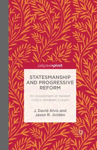 Statesmanship And Progressive Reform: An Assessment Of Herbert Croly's Abraham Lincoln (Palgrave Pivot)