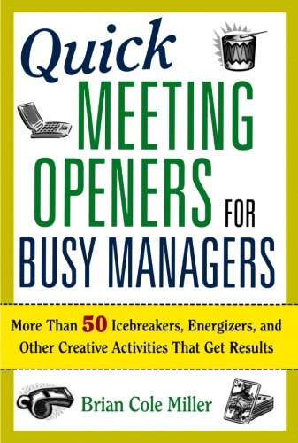 Quick Meeting Openers for Busy Managers: More Than 50 Icebreakers, Energizers, and Other Creative Activities That Get Results (Leadership That Gets Results)