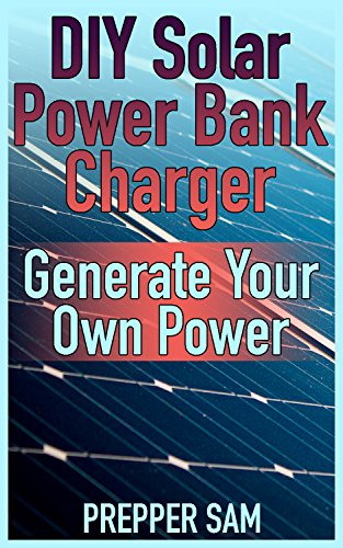 DIY Solar Power Bank Charger: Generate Your Own Power: (Solar Power, Power Generation) by [Sam, Prepper ]