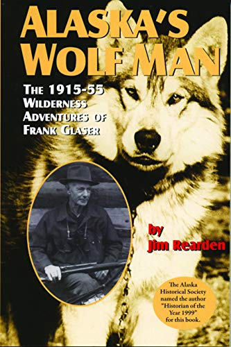 Alaska's Wolf Man: The 1915-55 Wilderness Adventures of Frank Glaser (Best Hunting In Alaska)