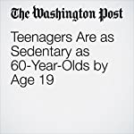 Teenagers Are as Sedentary as 60-Year-Olds by Age 19 | Ariana Eunjung Cha