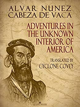 adventures in the unknown interior of Adventures in the unknown interior of america alvar nuñez cabeza de vaca translated by cyclone covey  cabeza de vaca came to the new world in 1527 as part of a spanish expedition to conquer the region north of the gulf of mexico.