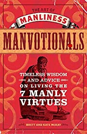 The Art Of Manliness (Manvotionals): TIMELESS WISDOM & ADVICE ON LIVING THE 7 MANLY VIRTUES