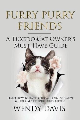 Furry Purry Friends - A Tuxedo Cat Owner's Must-Have Guide: Learn How to Raise, Groom, Train, Socialize & Take Care of Your Furry Kitten!