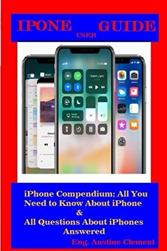 iPhone User Guide: iPhone compendium: All You Need To Know About iPhone and All questions About iPhones Answered