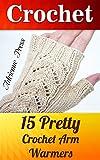 Crochet: 15 Pretty Crochet Arm Warmers: (Crochet Accessories)