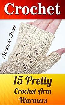 Crochet: 15 Pretty Crochet Arm Warmers: (Crochet Accessories) by [Press, Adrienne]