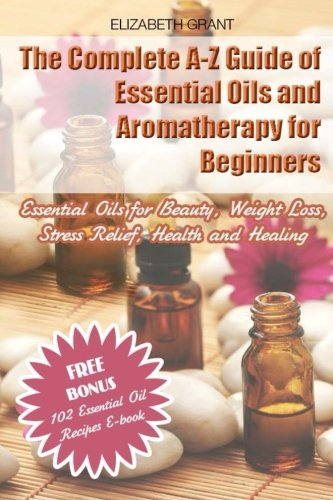The Complete A-Z Guide of Essential Oils and Aromatherapy for Beginners: Essential Oils for Beauty, Weight Loss, Stress Relief, Health and Healing