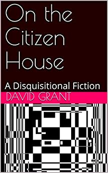 On the Citizen House: A Disquisitional Fiction (The Common Lot) by [Grant, David]