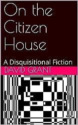 On the Citizen House: A Disquisitional Fiction