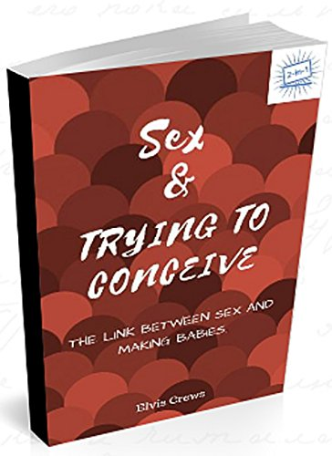Sex and Trying To Conceive: The Link between Sex and Making Babies. (First Time Daddy)
