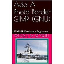 Add A Photo Border GIMP (GNU): All GIMP Versions - Beginners (GIMP Made Easy Book 64) (English Edition)