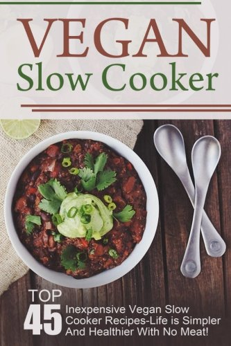Vegan Slow Cooker: Top 45 Inexpensive Vegan Slow Cooker Recipes-Life is Simpler And Healthier With No Meat! (Vegan Slow Cooker, Vegan Slow Cooker ... Recipes, Vegan, Vegan Diet, Vegan Cookbook)