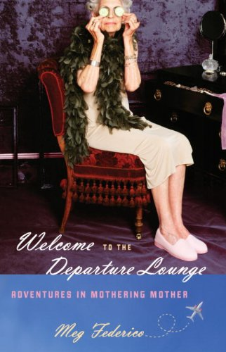Welcome to the Departure Lounge: Adventures in Mothering Mother (People Coming Back To Life After Death)