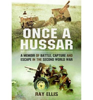 Read Online [(Once a Hussar: A Memoir of Battle, Capture and Escape in the Second World War )] [Author: Ray Ellis] [Apr-2013] PDF ePub fb2 book