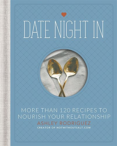 Date Night In: More than 120 Recipes to Nourish Your Relationship by Ashley Rodriguez