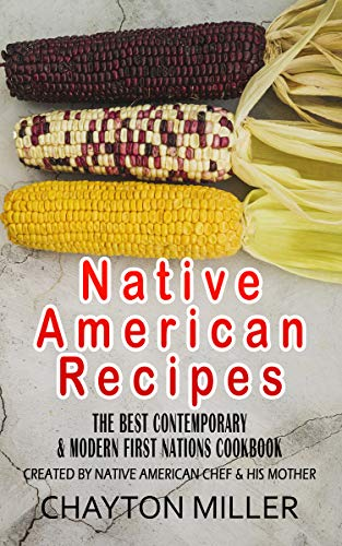 Native American Recipes :  The Best Contemporary & Modern First Nations Cookbook: Created By Native American Chef & His Mother (Native American Cookbook, Native American Cooking, Native Recipes) by Chayton Miller